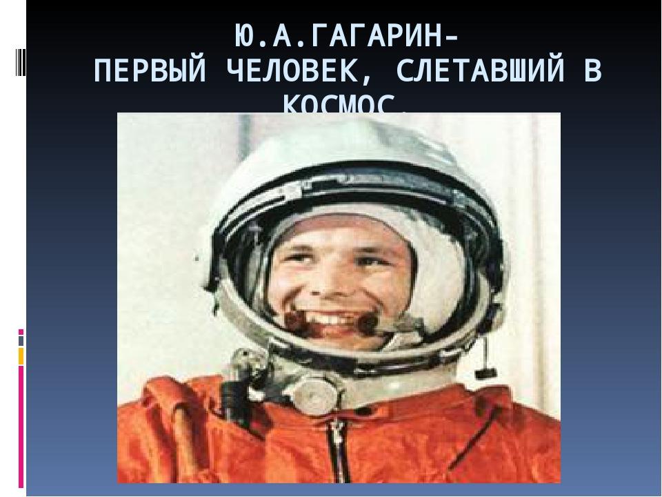 Ю.А.ГАГАРИН- ПЕРВЫЙ ЧЕЛОВЕК, СЛЕТАВШИЙ В КОСМОС.