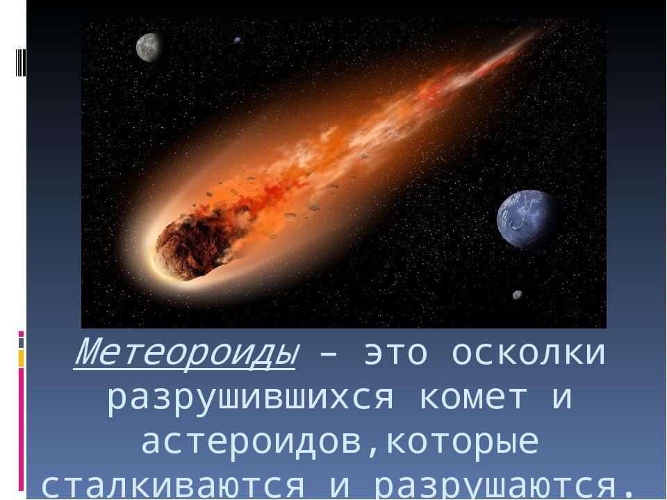 Метеороиды – это осколки разрушившихся комет и астероидов,которые сталкиваютс...