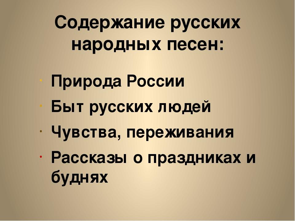 Содержание русских народных песен: Природа России Быт русских людей Чувства,...