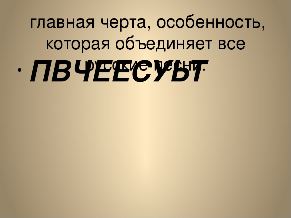 главная черта, особенность, которая объединяет все русские песни. ПВЧЕЕСУЬТ