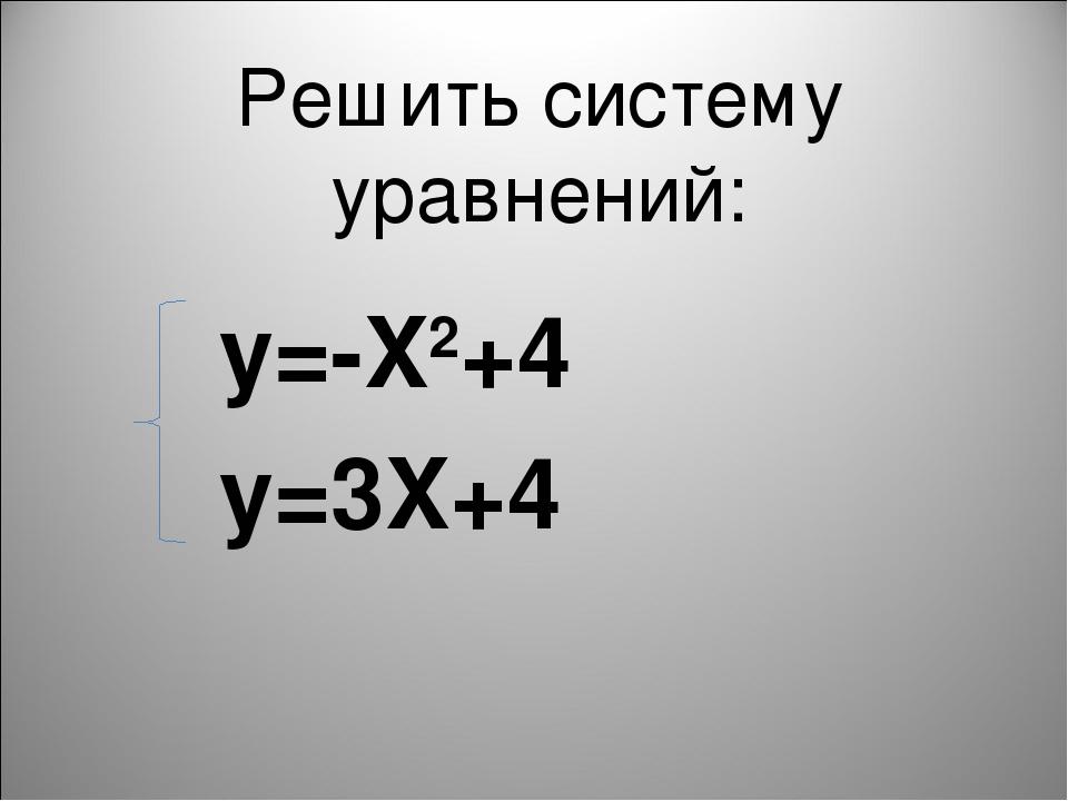 Решить систему уравнений: у=-X2+4 у=3X+4