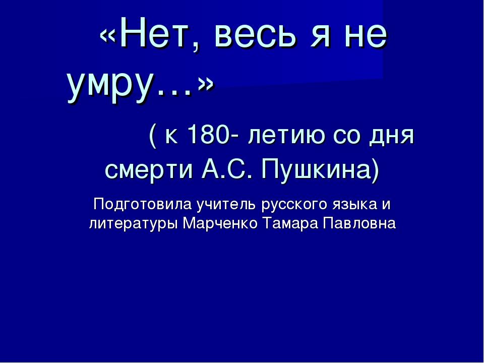 «Нет, весь я не умру…» ( к 180- летию со дня смерти А.С. Пушкина) Подготовил...