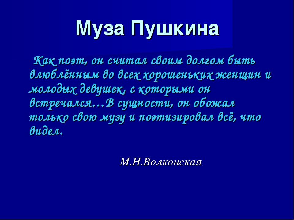 Муза Пушкина Как поэт, он считал своим долгом быть влюблённым во всех хорошен...