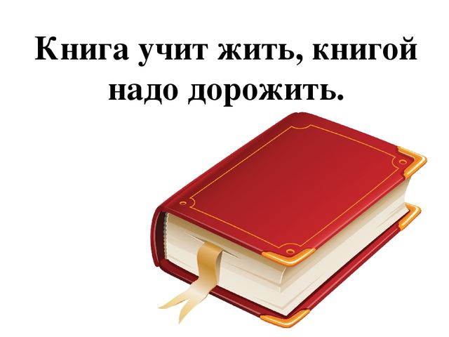 Книга учит жить, книгой надо дорожить.