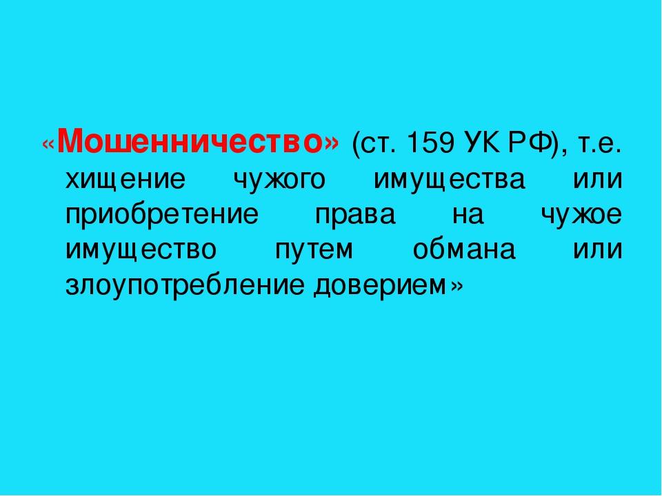 «Мошенничество» (ст. 159 УК РФ), т.е. хищение чужого имущества или приобретен...