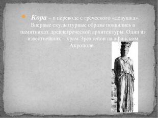 Кора – в переводе с греческого «девушка». Впервые скульптурные образы появил