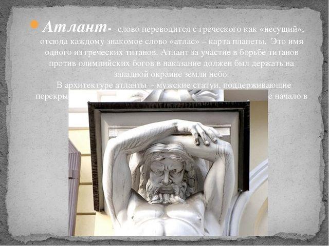 Атлант- слово переводится с греческого как «несущий», отсюда каждому знакомое...