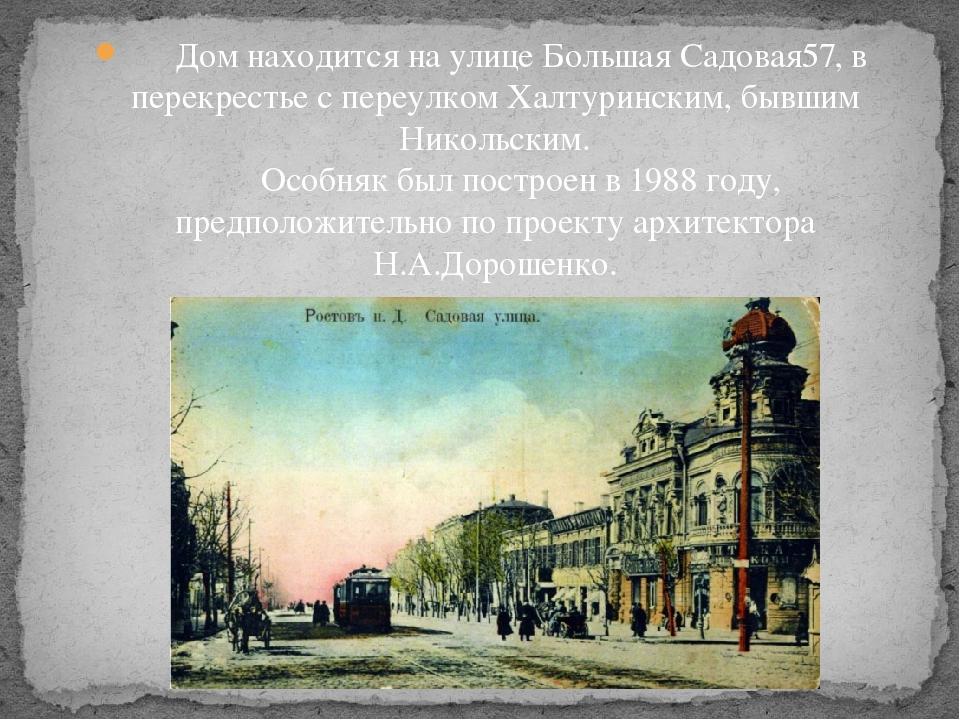 Дом находится на улице Большая Садовая57, в перекрестье с переулком Халтурин...
