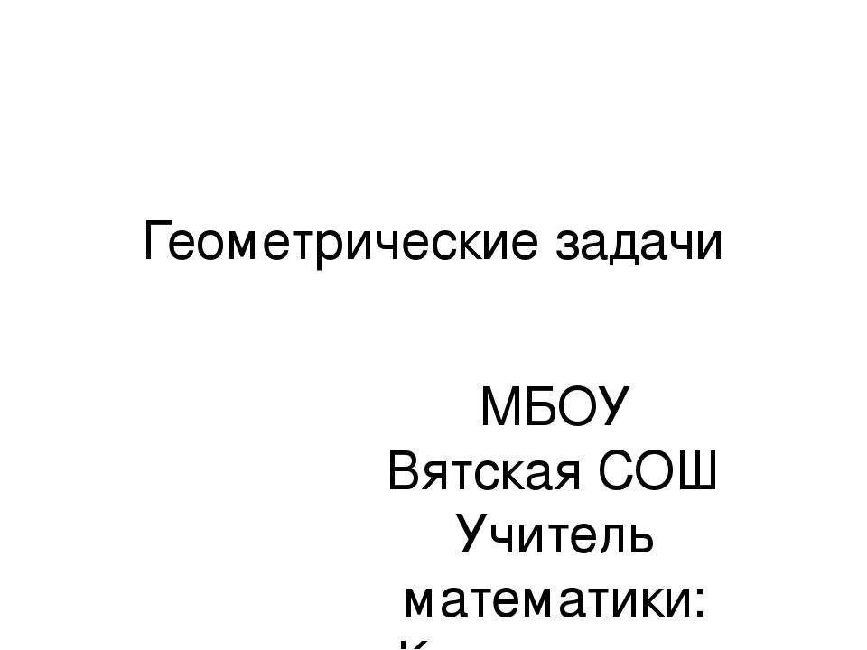 Геометрические задачи МБОУ Вятская СОШ Учитель математики: Коряковцева Н.В.