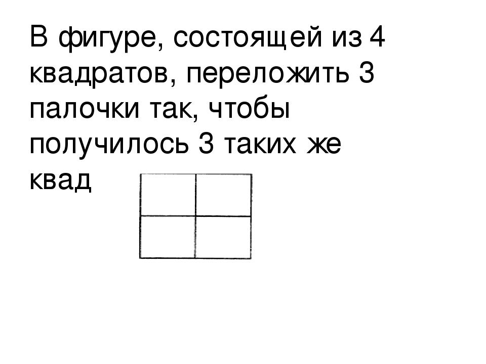 В фигуре, состоящей из 4 квадратов, переложить 3 палочки так, чтобы получилос...