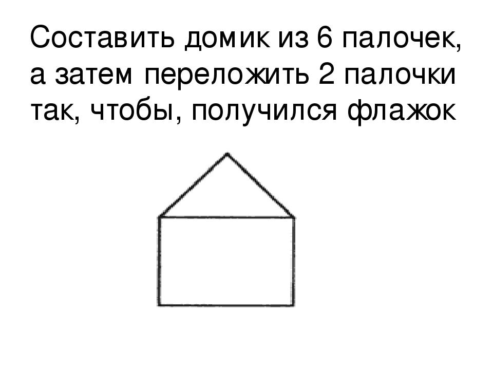 Составить домик из 6 палочек, а затем переложить 2 палочки так, чтобы, получи...