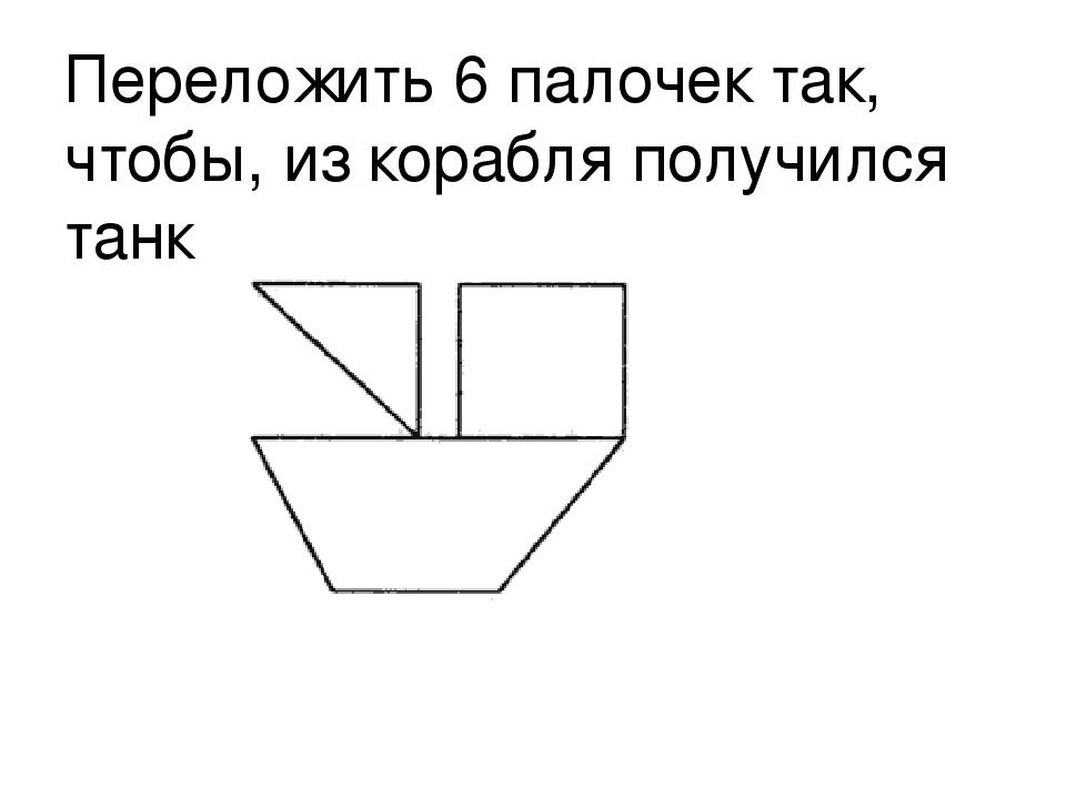 Переложить 6 палочек так, чтобы, из корабля получился танк