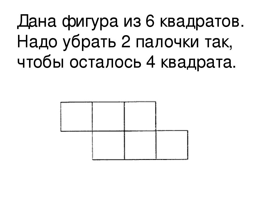 Дана фигура из 6 квадратов. Надо убрать 2 палочки так, чтобы осталось 4 квадр...