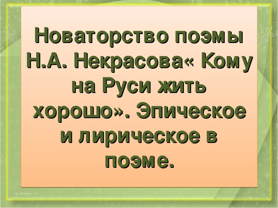 Новаторство поэмы Н.А. Некрасова« Кому на Руси жить хорошо». Эпическое и лири...