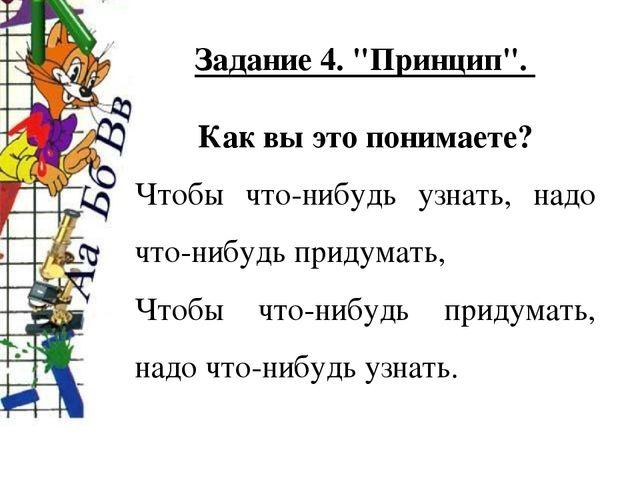 """Задание 4. """"Принцип"""". Как вы это понимаете? Чтобы что-нибудь узнать, надо что..."""