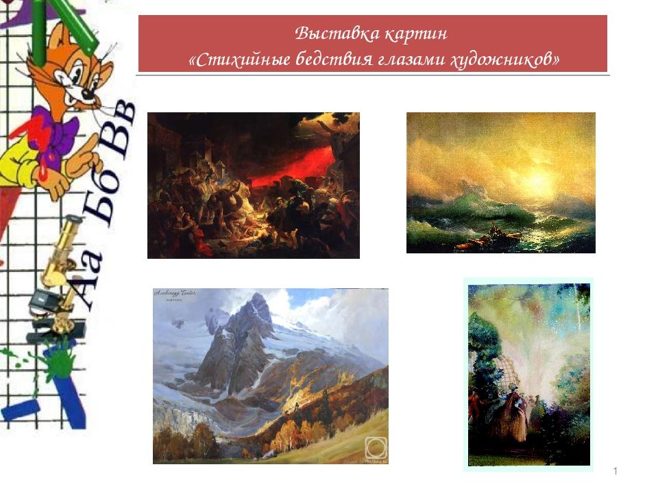 * Выставка картин «Стихийные бедствия глазами художников»