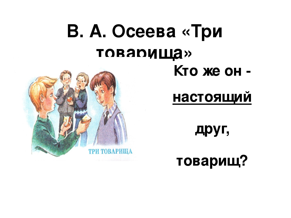 В. А. Осеева «Три товарища» Кто же он - настоящий друг, товарищ?