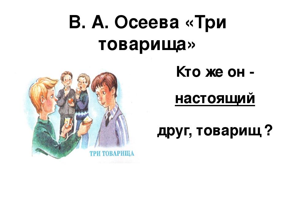 В. А. Осеева «Три товарища» Кто же он - настоящий друг, товарищ ?