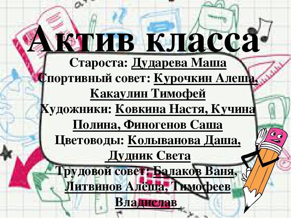 Актив класса Староста: Дударева Маша Спортивный совет: Курочкин Алеша, Какаул...