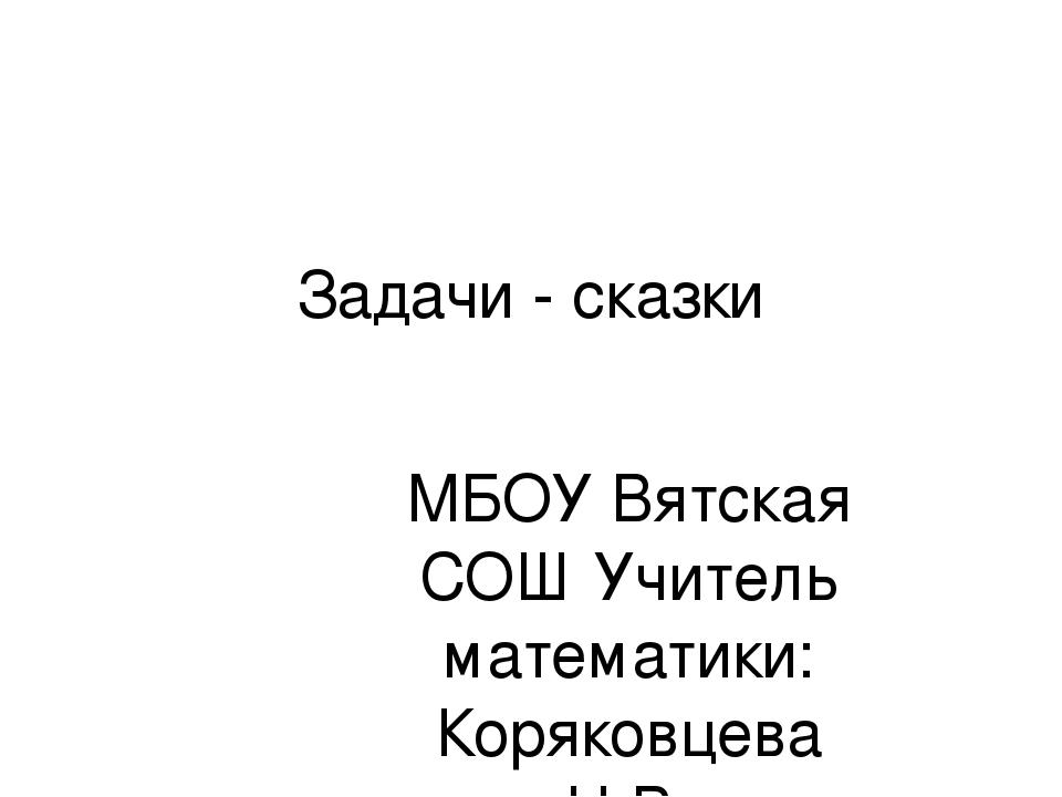 Задачи - сказки МБОУ Вятская СОШ Учитель математики: Коряковцева Н.В.