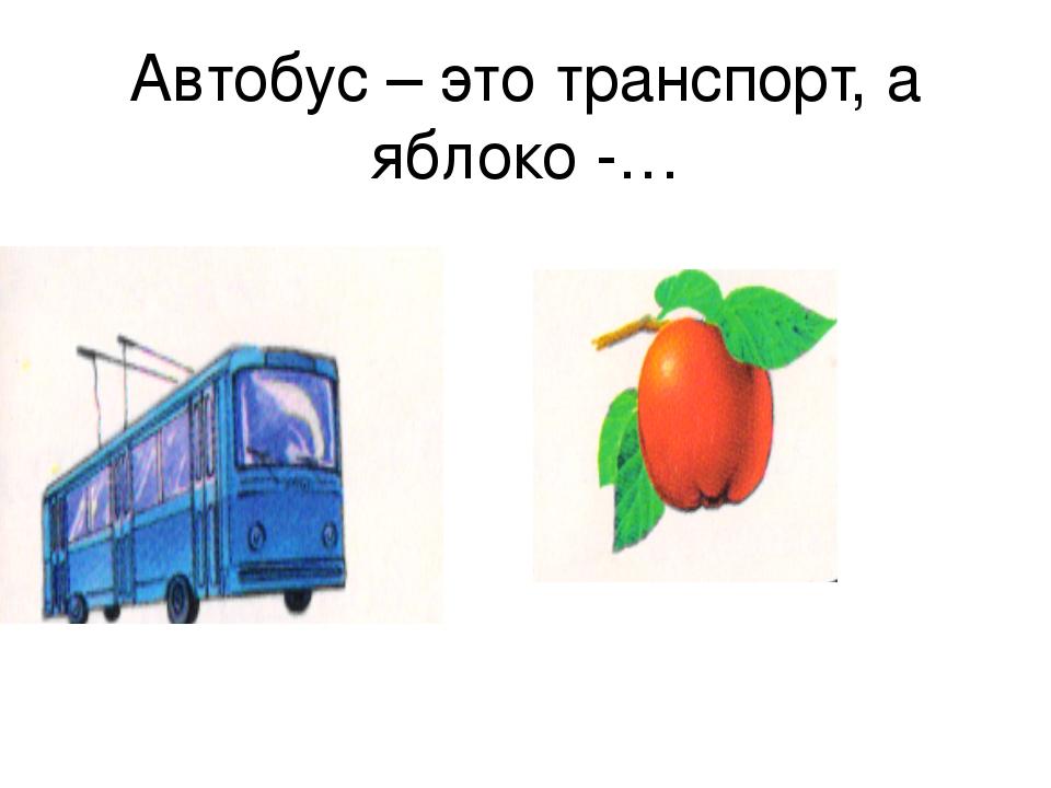 Автобус – это транспорт, а яблоко -…