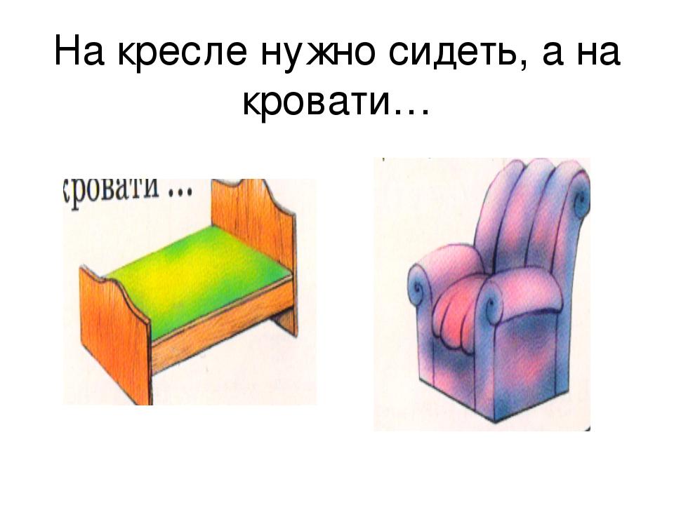 На кресле нужно сидеть, а на кровати…