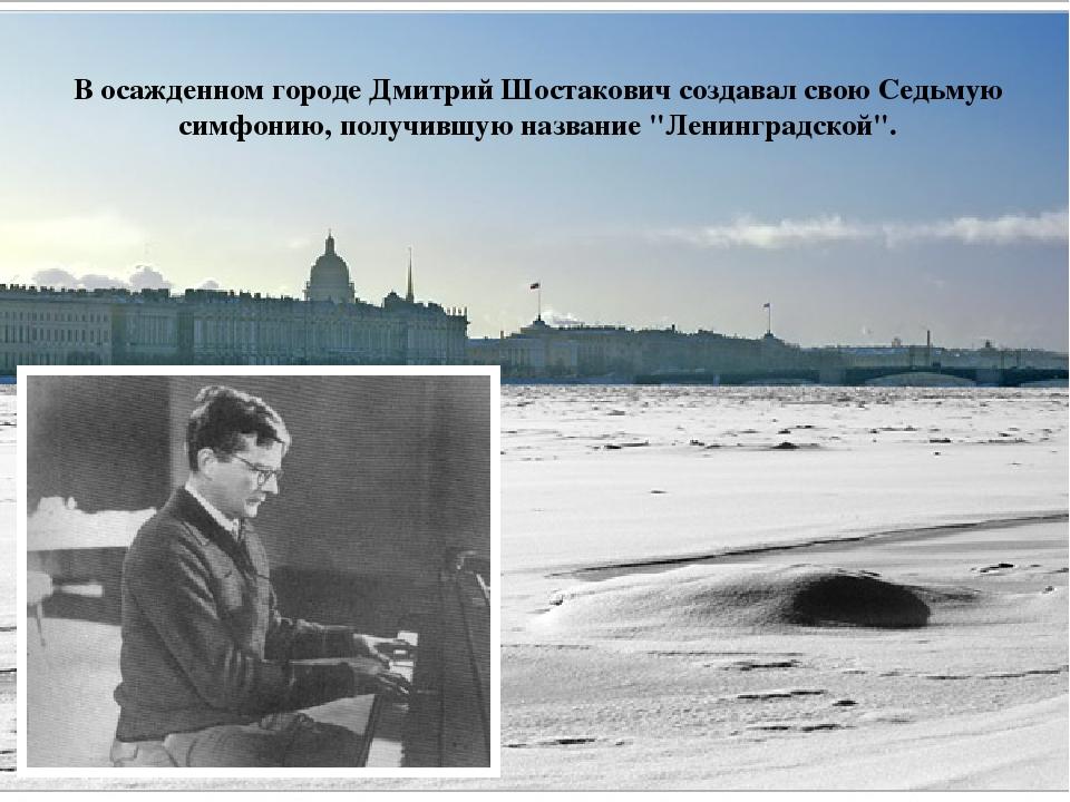 В осажденном городе Дмитрий Шостакович создавал свою Седьмую симфонию, получи...