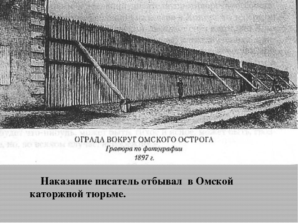 Наказание писатель отбывал в Омской каторжной тюрьме.