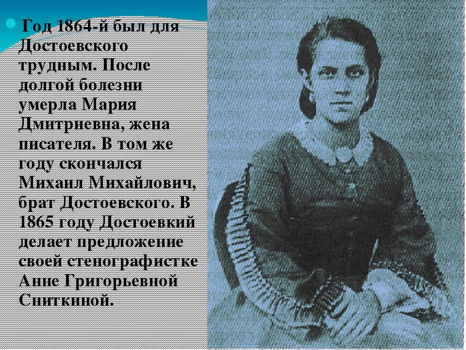 Год 1864-й был для Достоевского трудным. После долгой болезни умерла Мария Дм...