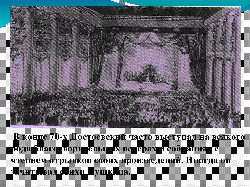 В конце 70-х Достоевский часто выступал на всякого рода благотворительных ве...