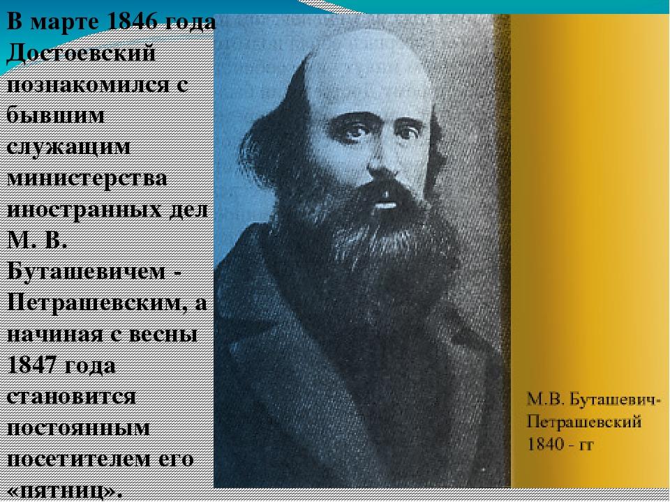 В марте 1846 года Достоевский познакомился с бывшим служащим министерства ино...