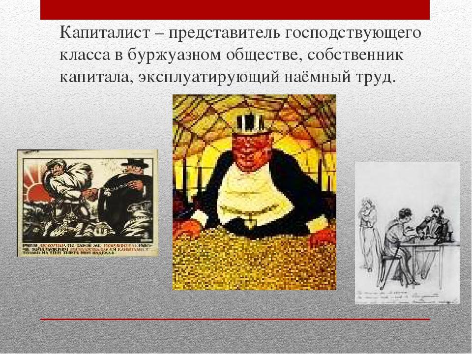 Капиталист – представитель господствующего класса в буржуазном обществе, собс...