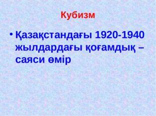 Кубизм Қазақстандағы 1920-1940 жылдардағы қоғамдық – саяси өмір