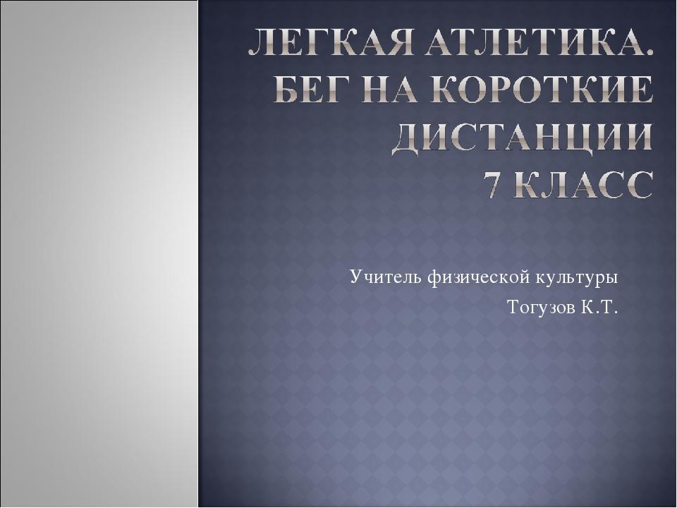 Учитель физической культуры Тогузов К.Т.