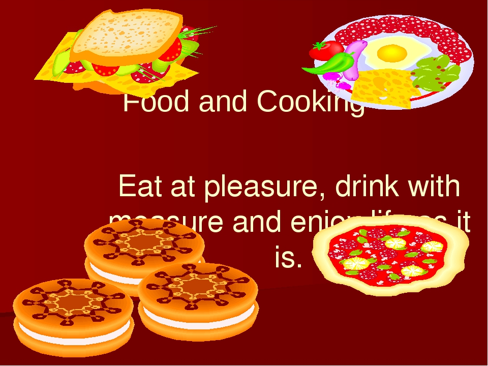 Food and Cooking Eat at pleasure, drink with measure and enjoy life as it is.