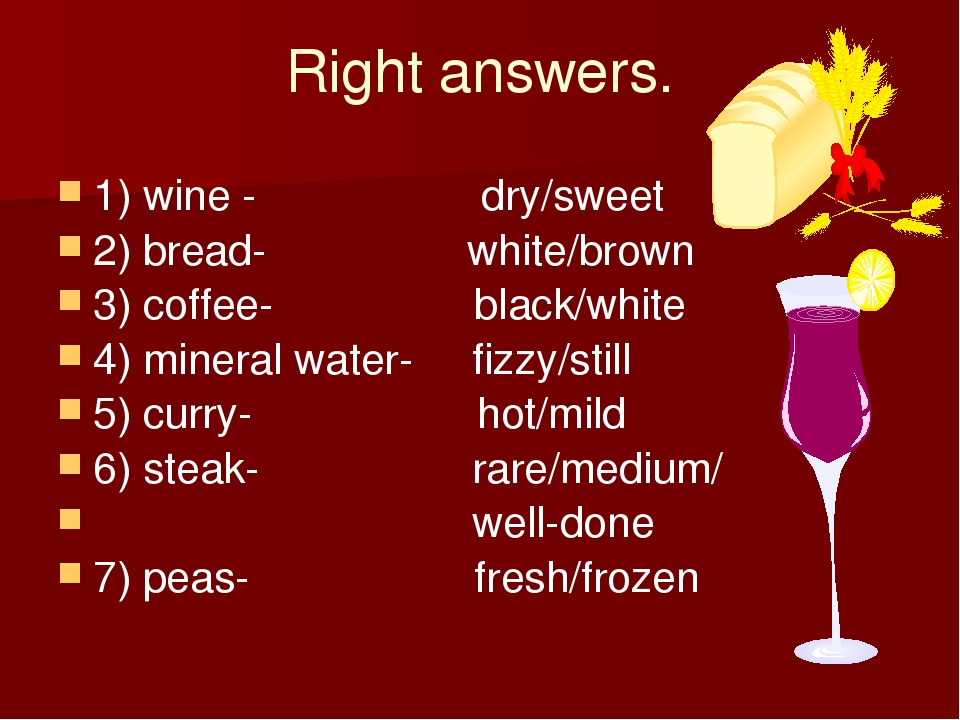 Right answers. 1) wine - dry/sweet 2) bread- white/brown 3) coffee- black/whi...