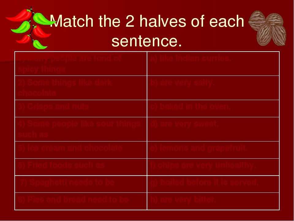 Match the 2 halves of each sentence. 1) Many people are fond of spicy things...