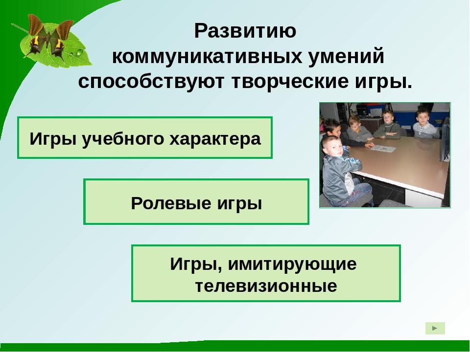 Развитию коммуникативных умений способствуют творческие игры. Игры учебного...