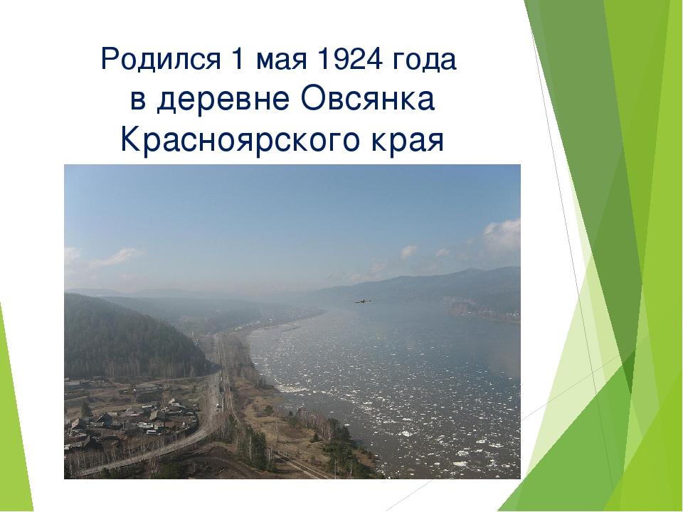Родился 1 мая 1924 года в деревне Овсянка Красноярского края