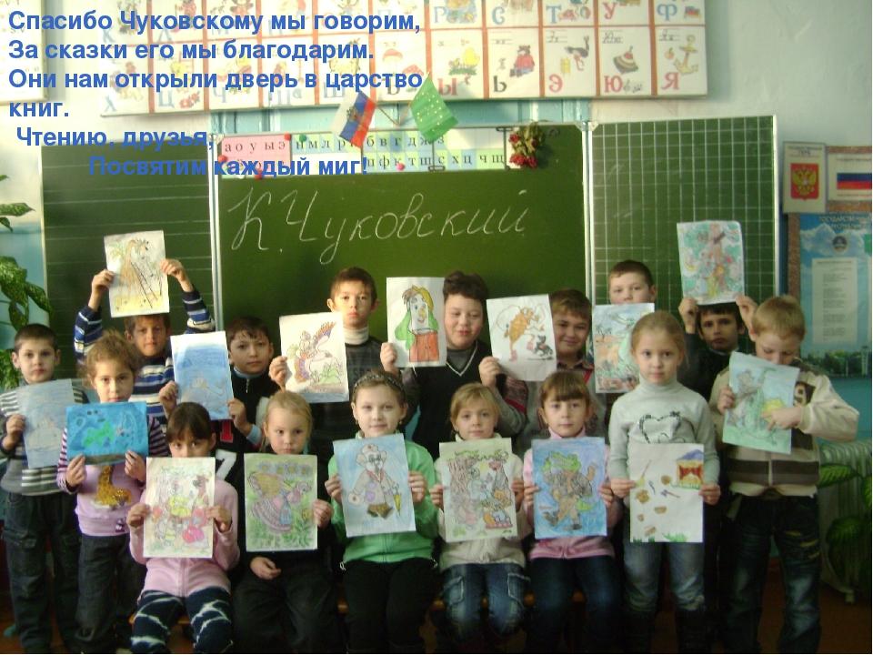 Спасибо Чуковскому мы говорим, За сказки его мы благодарим. Они нам открыли д...