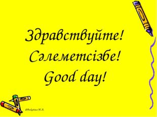 Здравствуйте! Сәлеметсізбе! Good day! @Bukatina M.A.