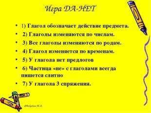 Игра ДА-НЕТ 1) Глагол обозначает действие предмета. 2) Глаголы изменяются по
