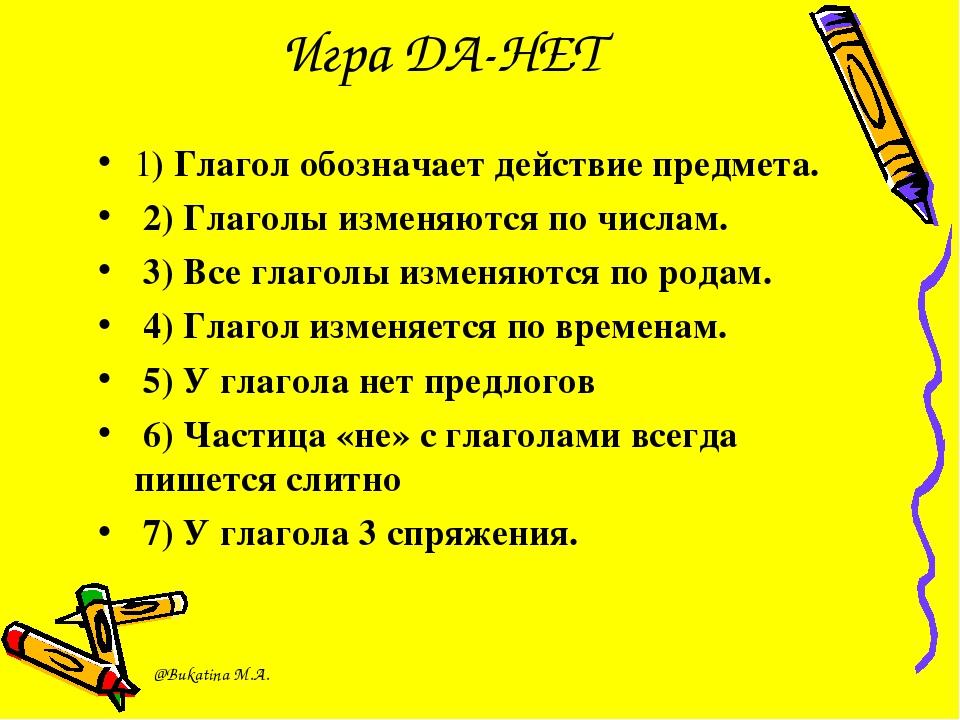Игра ДА-НЕТ 1) Глагол обозначает действие предмета. 2) Глаголы изменяются по...