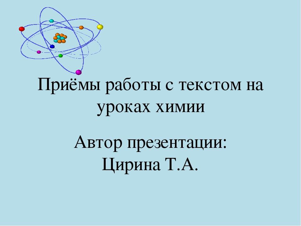 Приёмы работы с текстом на уроках химии Автор презентации: Цирина Т.А.