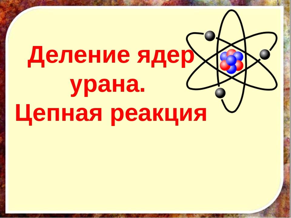 Деление ядер урана. Цепная реакция