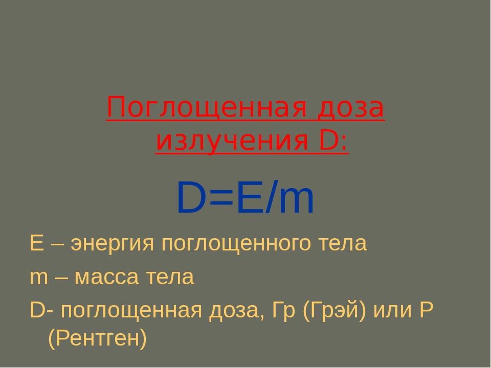 Поглощенная доза излучения D: D=Е/m Е – энергия поглощенного тела m – масса т...