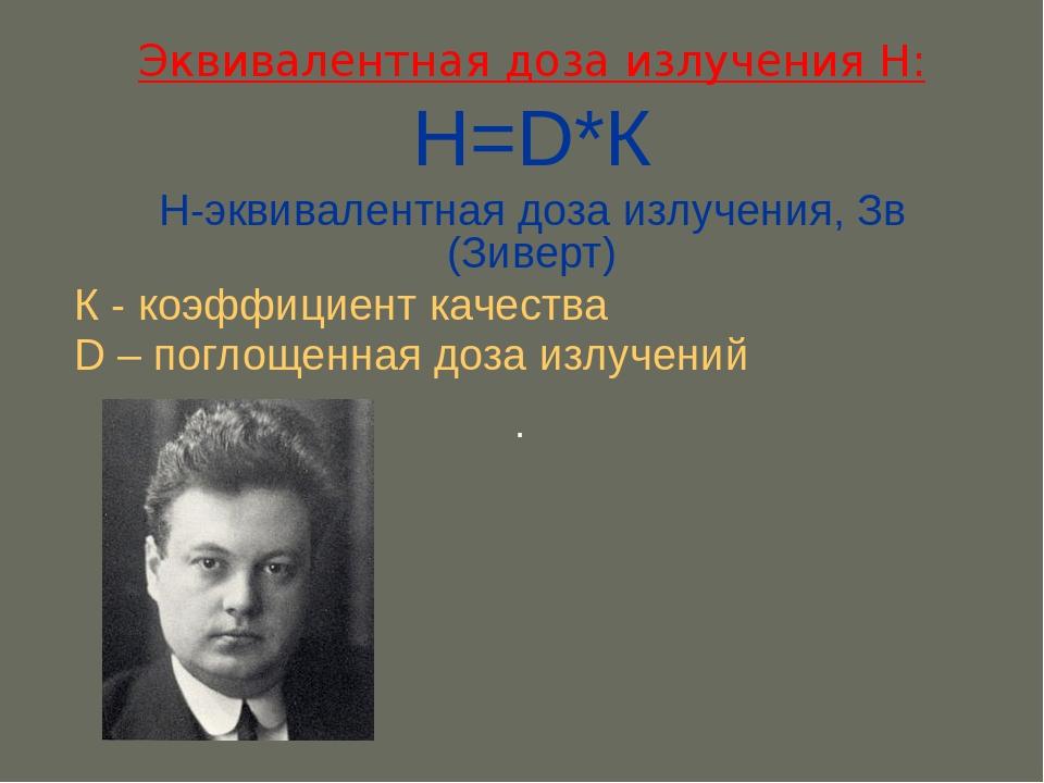 Эквивалентная доза излучения H: Н=D*К H-эквивалентная доза излучения, Зв (Зив...