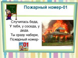 Пожарный номер-01 Случилась беда, У тебя, у соседа, у деда. Ты сразу набери,