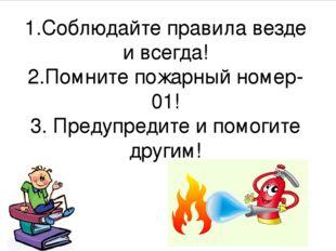 1.Соблюдайте правила везде и всегда! 2.Помните пожарный номер-01! 3. Предупре