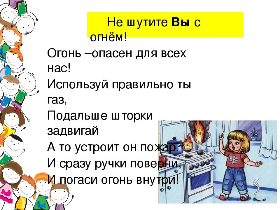 Не шутите Вы с огнём! Огонь –опасен для всех нас! Используй правильно ты газ...